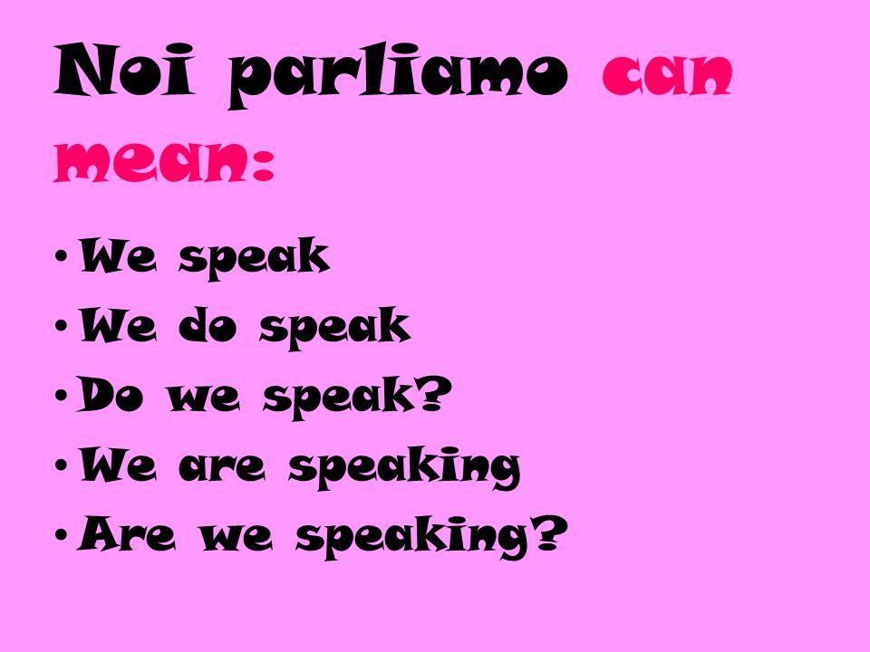 Voi parlate can mean: You guys speak You guys do speak Do you guys speak.