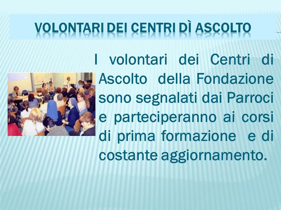 I volontari dei Centri di Ascolto della Fondazione sono segnalati dai Parroci e parteciperanno ai corsi di prima formazione e di costante aggiornamento.