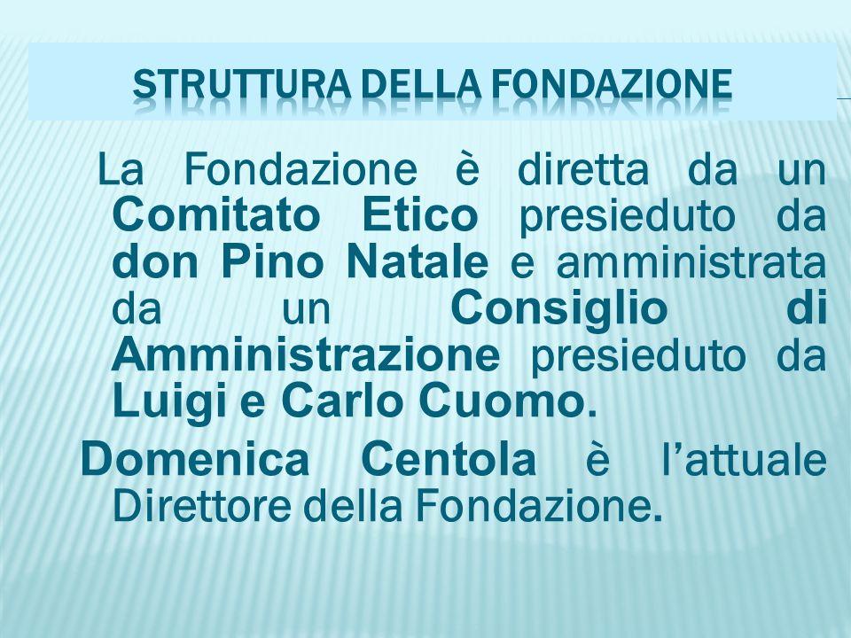La Fondazione è diretta da un Comitato Etico presieduto da don Pino Natale e amministrata da un Consiglio di Amministrazione presieduto da Luigi e Carlo Cuomo.