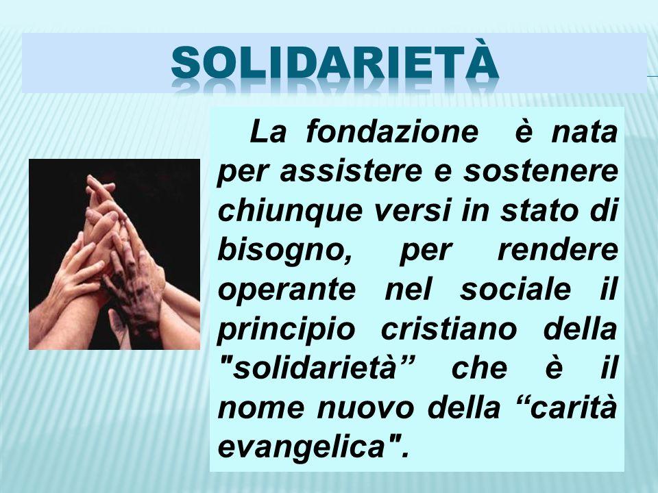 La fondazione è nata per assistere e sostenere chiunque versi in stato di bisogno, per rendere operante nel sociale il principio cristiano della solidarietà che è il nome nuovo della carità evangelica .