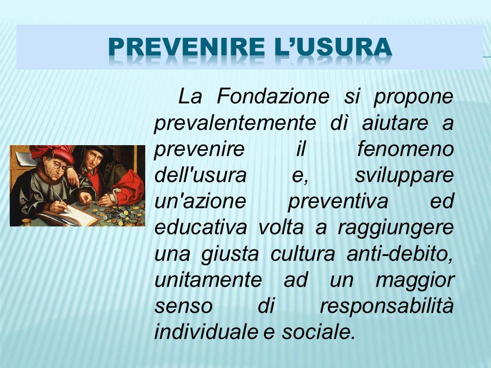 La Fondazione si propone prevalentemente dì aiutare a prevenire il fenomeno dell usura e, sviluppare un azione preventiva ed educativa volta a raggiungere una giusta cultura anti-debito, unitamente ad un maggior senso di responsabilità individuale e sociale.