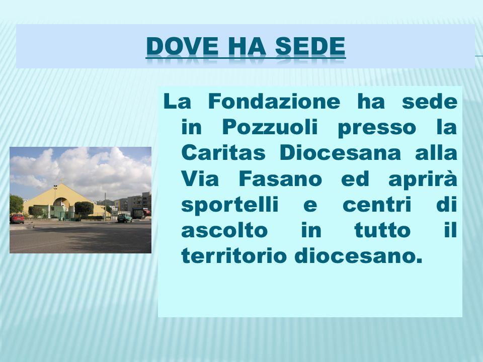 La Fondazione ha sede in Pozzuoli presso la Caritas Diocesana alla Via Fasano ed aprirà sportelli e centri di ascolto in tutto il territorio diocesano.