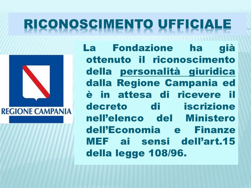 La Fondazione ha già ottenuto il riconoscimento della personalità giuridica dalla Regione Campania ed è in attesa di ricevere il decreto di iscrizione nellelenco del Ministero dellEconomia e Finanze MEF ai sensi dellart.15 della legge 108/96.