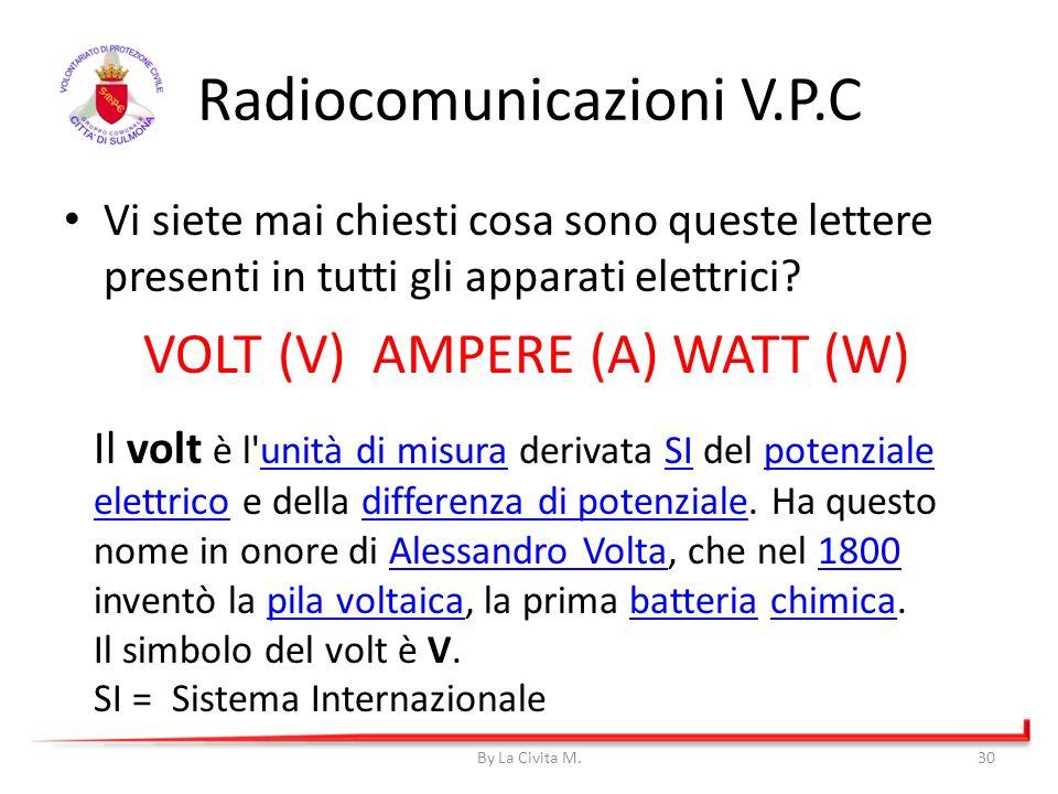 By La Civita M.30 Radiocomunicazioni V.P.C Vi siete mai chiesti cosa sono queste lettere presenti in tutti gli apparati elettrici? VOLT (V) AMPERE (A)
