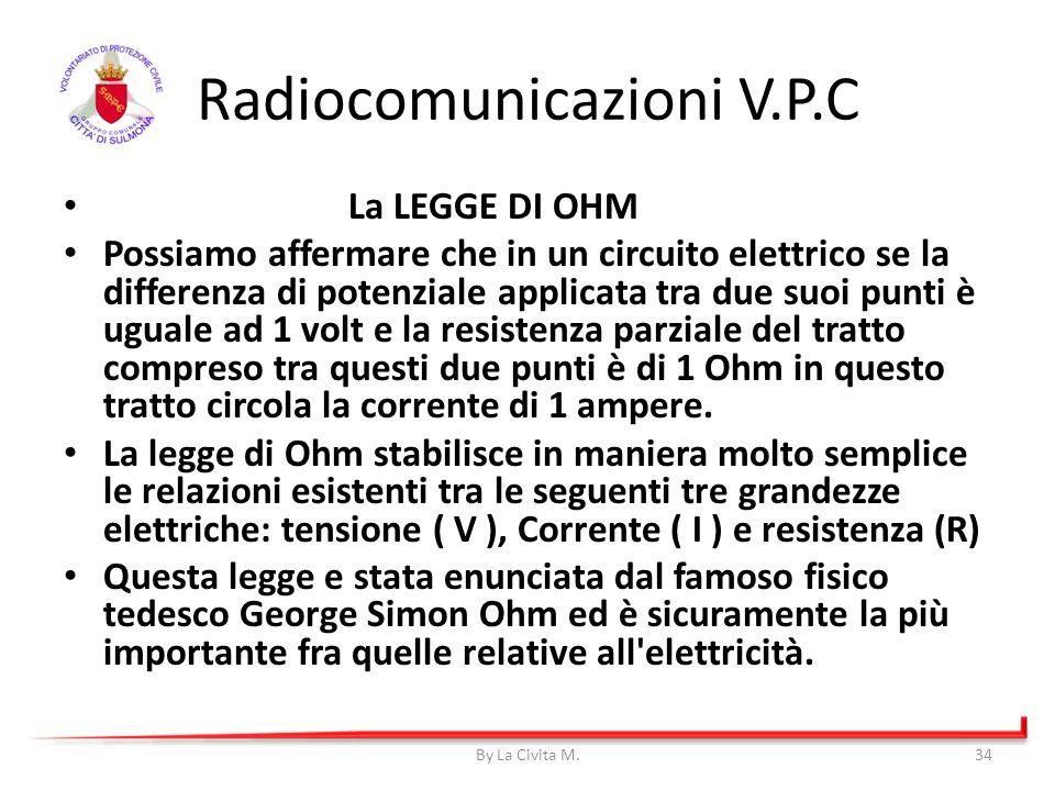 Radiocomunicazioni V.P.C La LEGGE DI OHM Possiamo affermare che in un circuito elettrico se la differenza di potenziale applicata tra due suoi punti è