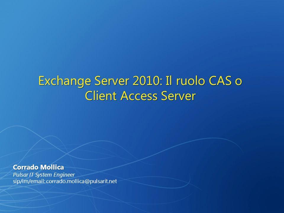 Exchange Server 2010: Il ruolo CAS o Client Access Server Corrado Mollica Pulsar IT System Engineer sip/im/email: corrado.mollica@pulsarit.net