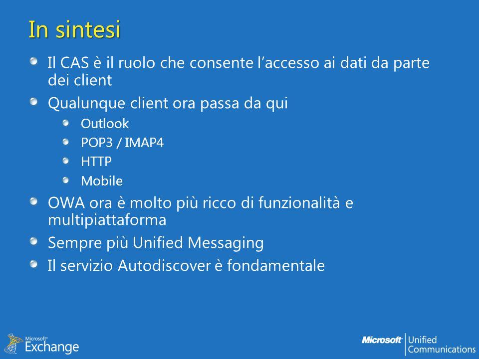 In sintesi Il CAS è il ruolo che consente laccesso ai dati da parte dei client Qualunque client ora passa da qui Outlook POP3 / IMAP4 HTTP Mobile OWA