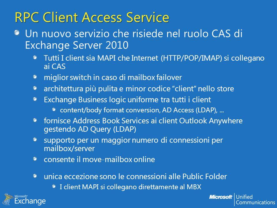 RPC Client Access Service Un nuovo servizio che risiede nel ruolo CAS di Exchange Server 2010 Tutti I client sia MAPI che Internet (HTTP/POP/IMAP) si