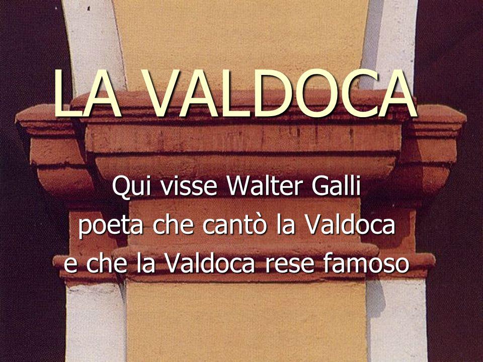 LA VALDOCA Qui visse Walter Galli poeta che cantò la Valdoca e che la Valdoca rese famoso