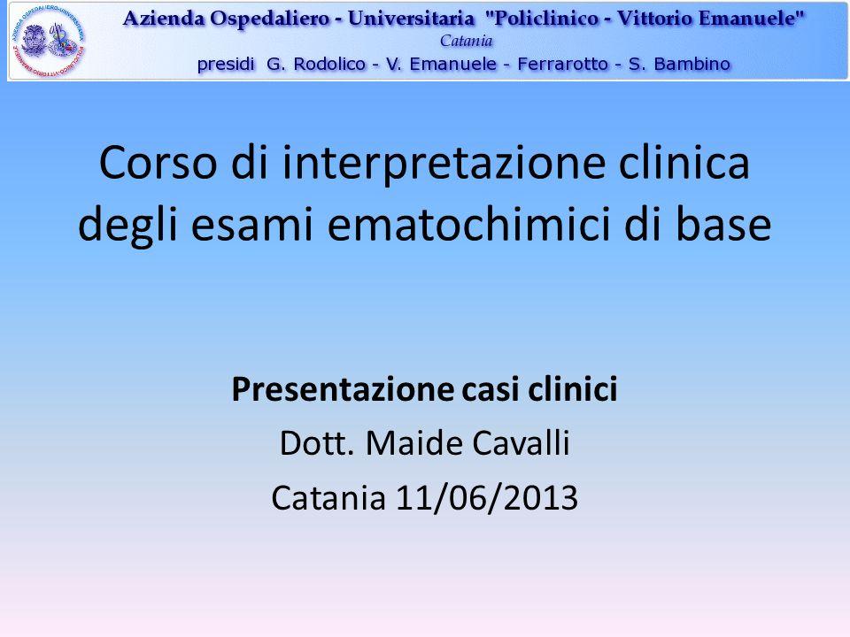 Corso di interpretazione clinica degli esami ematochimici di base Presentazione casi clinici Dott. Maide Cavalli Catania 11/06/2013