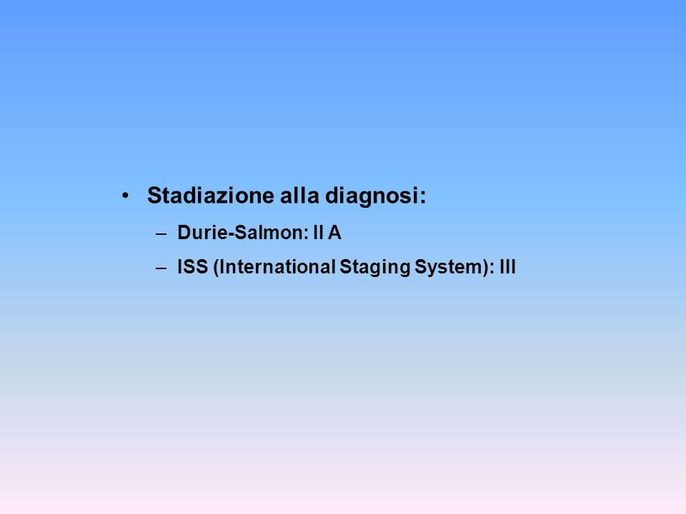Stadiazione alla diagnosi: –Durie-Salmon: II A –ISS (International Staging System): III