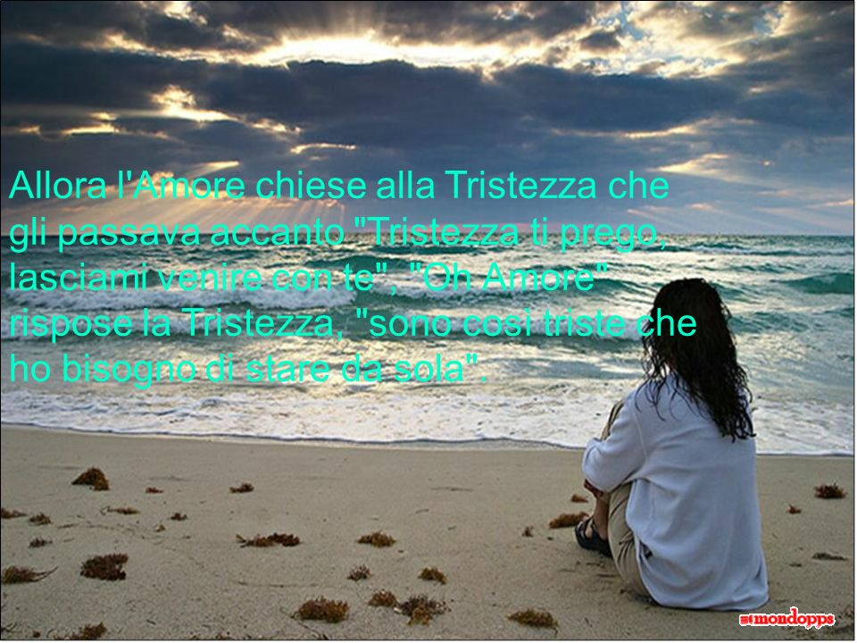 L Amore allora decise di chiedere all Orgoglio che stava passando su un magnifico vascello, Orgoglio ti prego, mi puoi portare con te? , Non ti posso aiutare, Amore... rispose l Orgoglio, qui é tutto perfetto, potresti rovinare la mia barca .