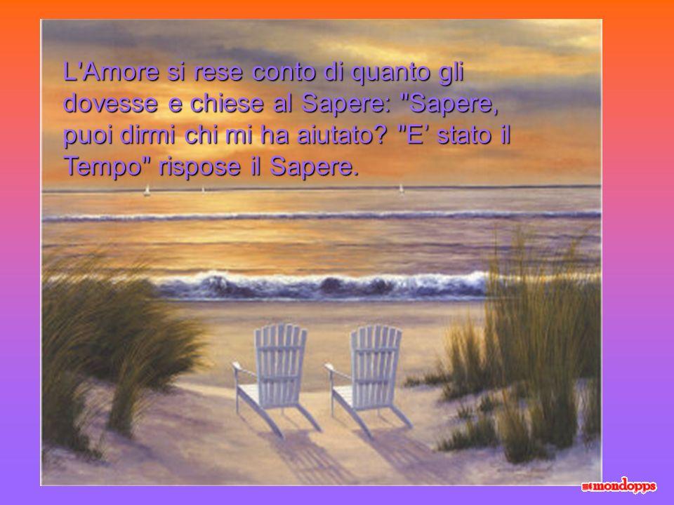L Amore si rese conto di quanto gli dovesse e chiese al Sapere: Sapere, puoi dirmi chi mi ha aiutato.