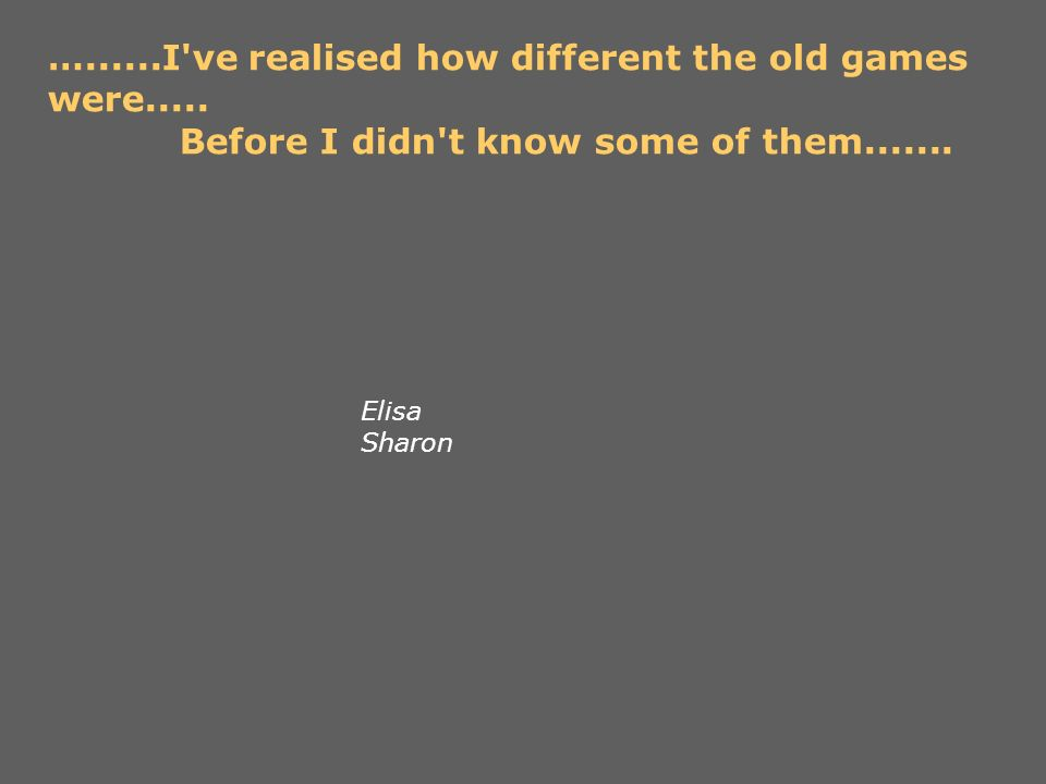 …......I've realised how different the old games were..... Before I didn't know some of them....... Elisa Sharon