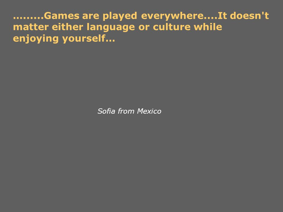 …......Games are played everywhere....It doesn't matter either language or culture while enjoying yourself… Sofia from Mexico