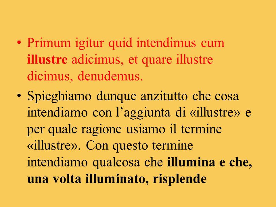 Primum igitur quid intendimus cum illustre adicimus, et quare illustre dicimus, denudemus. Spieghiamo dunque anzitutto che cosa intendiamo con laggiun