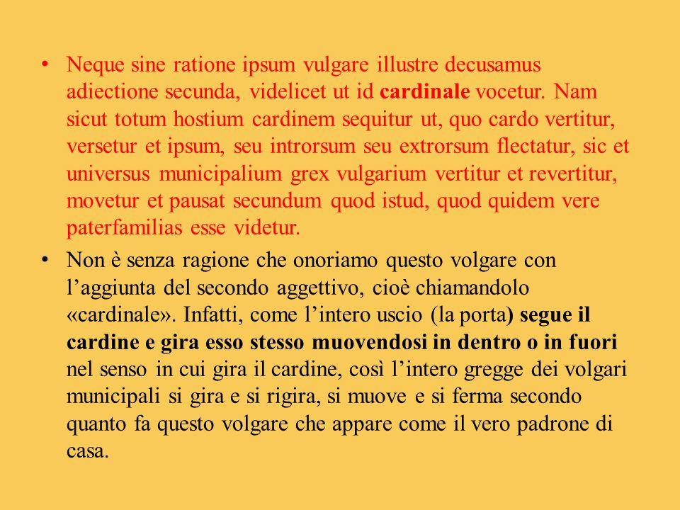 Neque sine ratione ipsum vulgare illustre decusamus adiectione secunda, videlicet ut id cardinale vocetur. Nam sicut totum hostium cardinem sequitur u