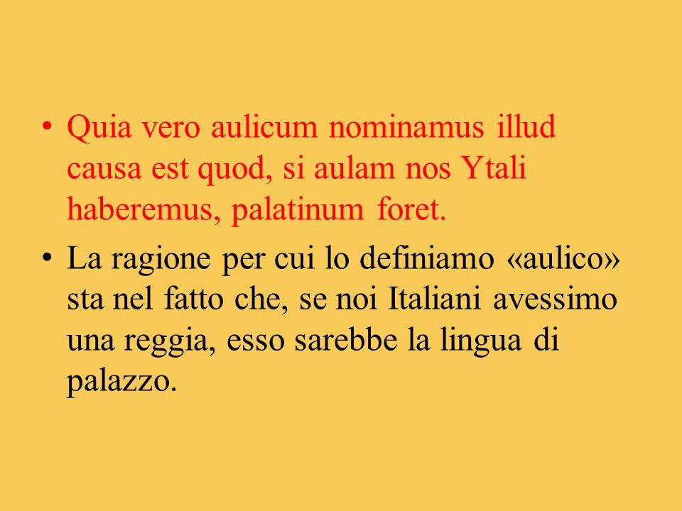 Quia vero aulicum nominamus illud causa est quod, si aulam nos Ytali haberemus, palatinum foret. La ragione per cui lo definiamo «aulico» sta nel fatt