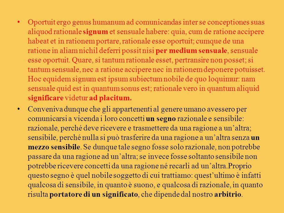 Oportuit ergo genus humanum ad comunicandas inter se conceptiones suas aliquod rationale signum et sensuale habere: quia, cum de ratione accipere habe