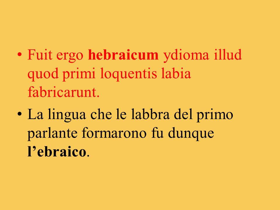 Fuit ergo hebraicum ydioma illud quod primi loquentis labia fabricarunt. La lingua che le labbra del primo parlante formarono fu dunque lebraico.