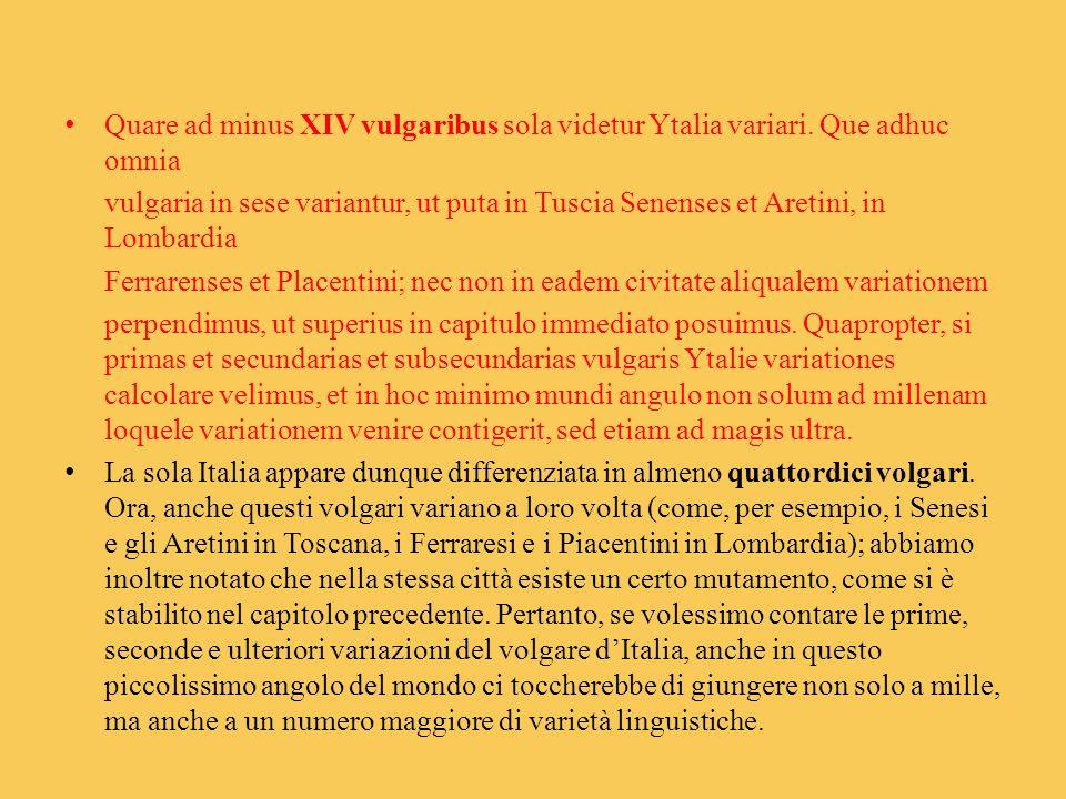 Quare ad minus XIV vulgaribus sola videtur Ytalia variari. Que adhuc omnia vulgaria in sese variantur, ut puta in Tuscia Senenses et Aretini, in Lomba