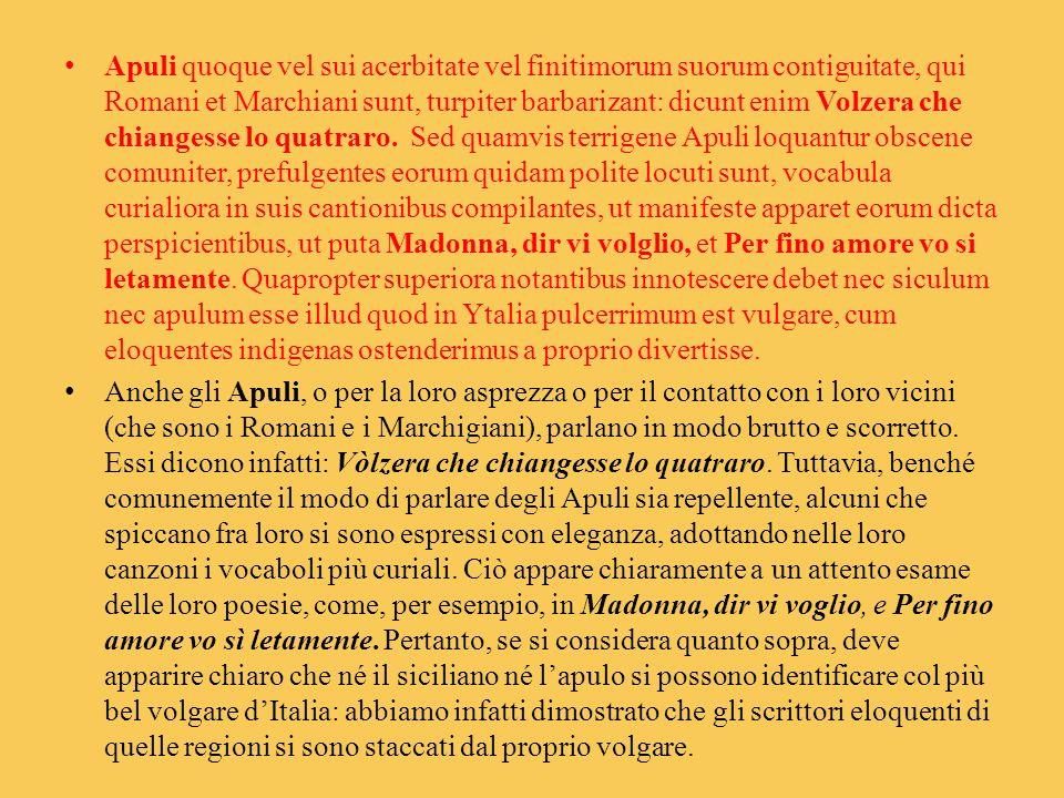 Apuli quoque vel sui acerbitate vel finitimorum suorum contiguitate, qui Romani et Marchiani sunt, turpiter barbarizant: dicunt enim Volzera che chian
