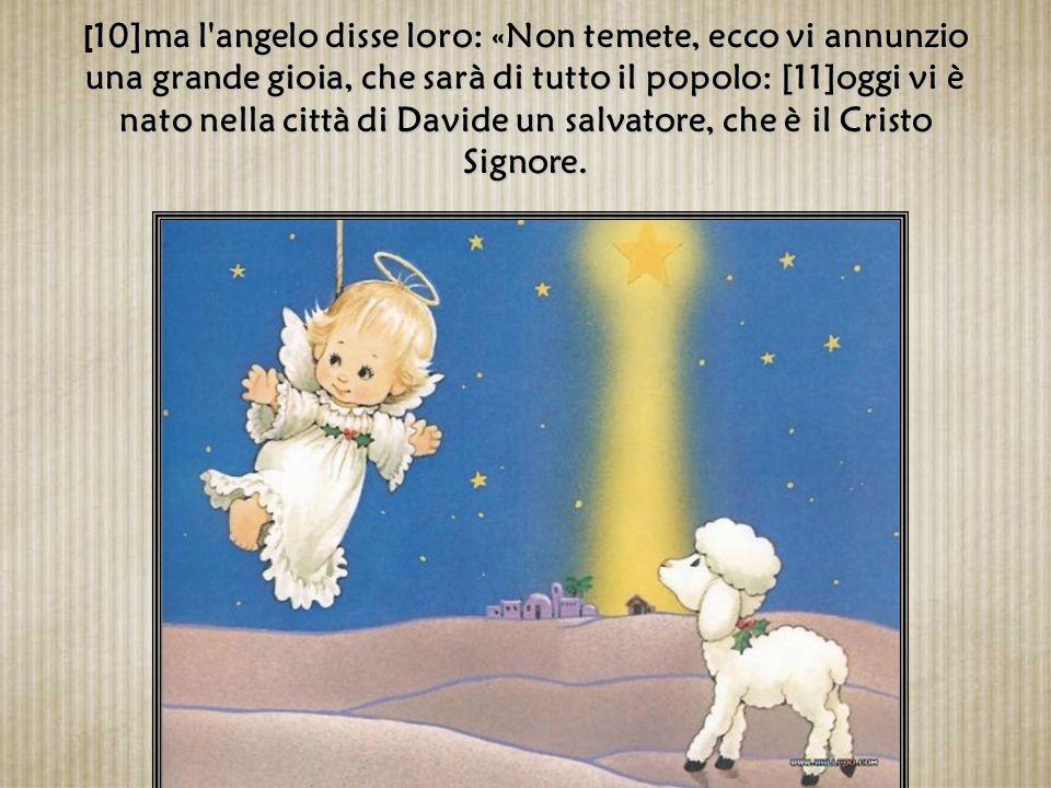 [9]Un angelo del Signore si presentò davanti a loro e la gloria del Signore li avvolse di luce. Essi furono presi da grande spavento,