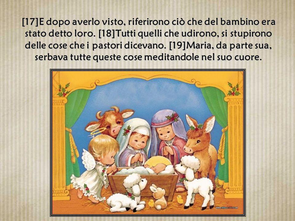 [15]Appena gli angeli si furono allontanati per tornare al cielo, i pastori dicevano fra loro: «Andiamo fino a Betlemme, vediamo questo avvenimento ch