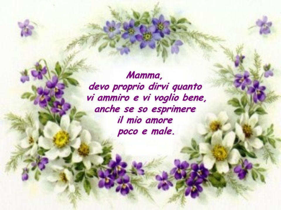 Mamma, devo proprio dirvi quanto vi ammiro e vi voglio bene, anche se so esprimere il mio amore poco e male.