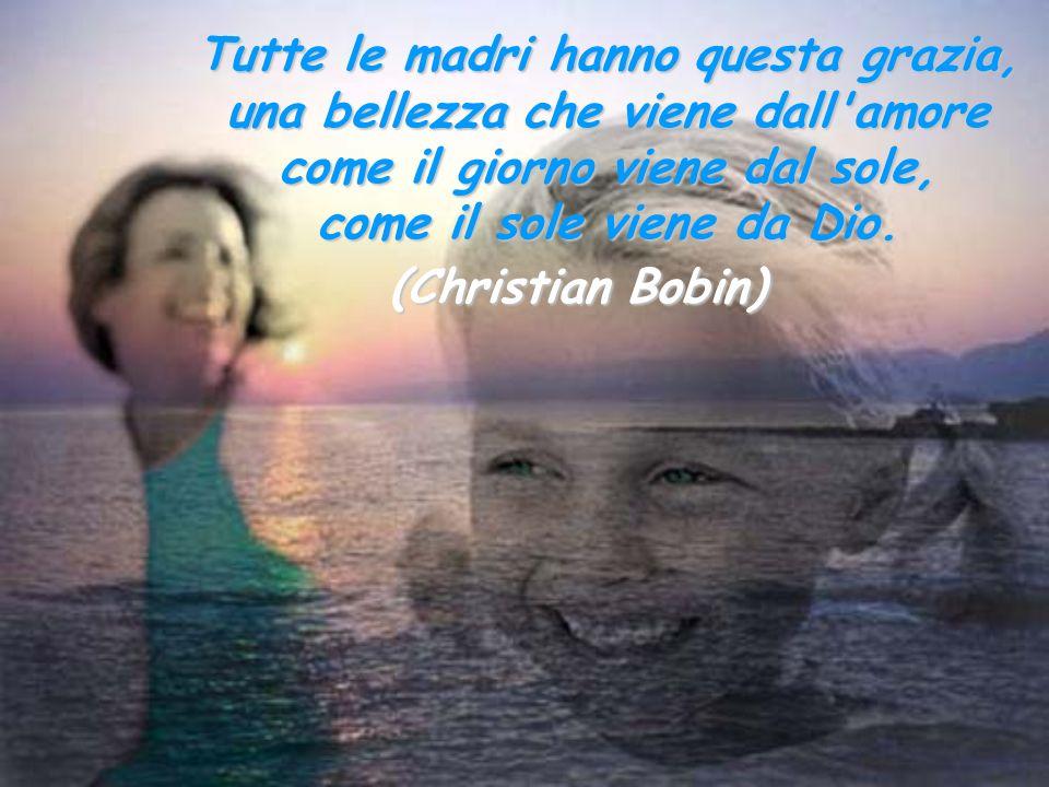 Tutte le madri hanno questa grazia, una bellezza che viene dall'amore come il giorno viene dal sole, come il sole viene da Dio. (Christian Bobin)