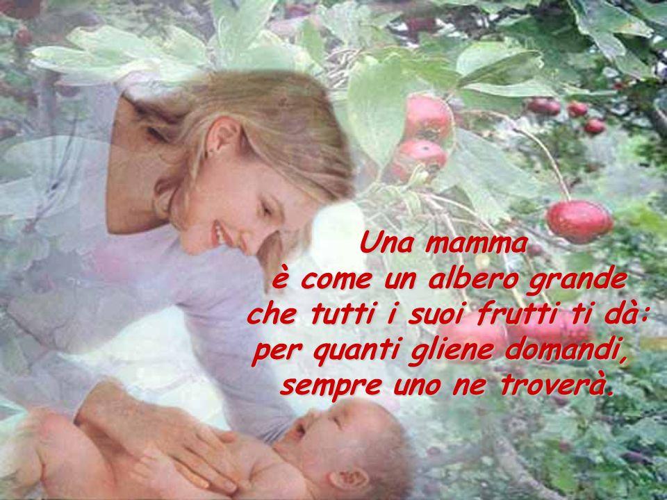 Una mamma è come un albero grande che tutti i suoi frutti ti dà: per quanti gliene domandi, sempre uno ne troverà.