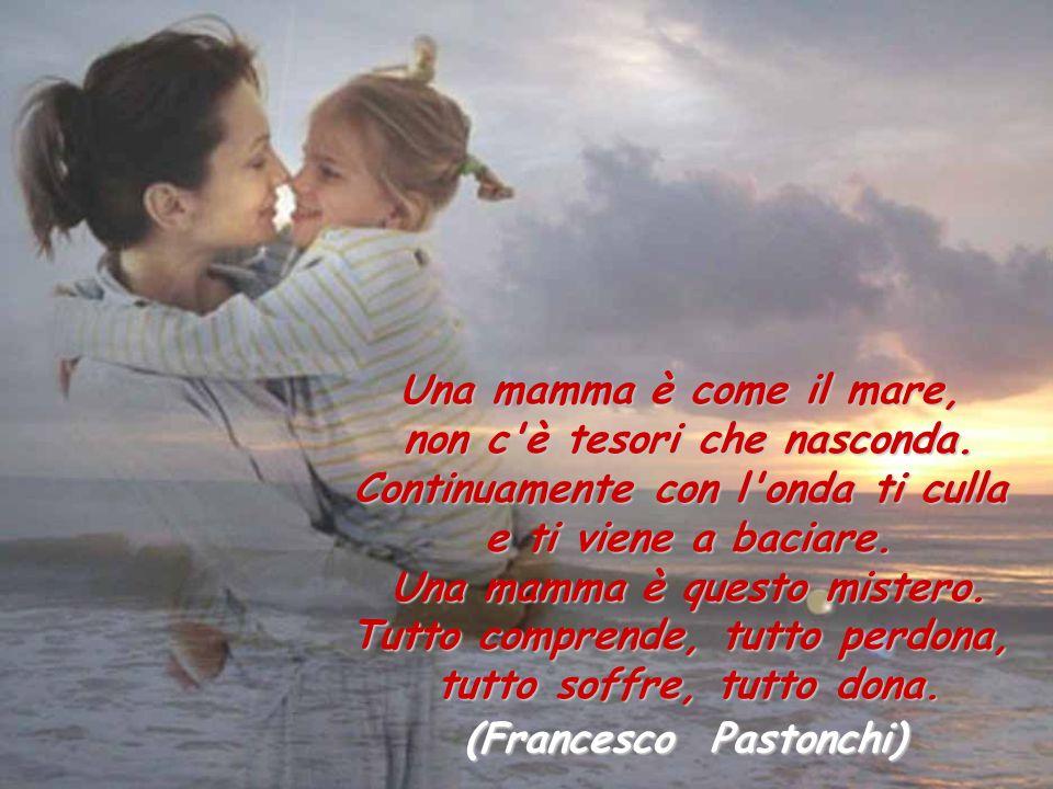 Una mamma è come il mare, non c'è tesori che nasconda. Continuamente con l'onda ti culla e ti viene a baciare. Una mamma è questo mistero. Tutto compr