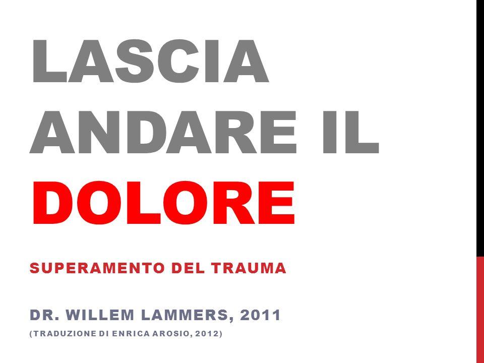 LASCIA ANDARE IL DOLORE SUPERAMENTO DEL TRAUMA DR. WILLEM LAMMERS, 2011 (TRADUZIONE DI ENRICA AROSIO, 2012)