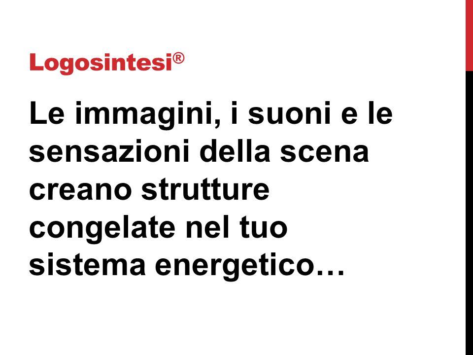 Logosintesi ® Le immagini, i suoni e le sensazioni della scena creano strutture congelate nel tuo sistema energetico…