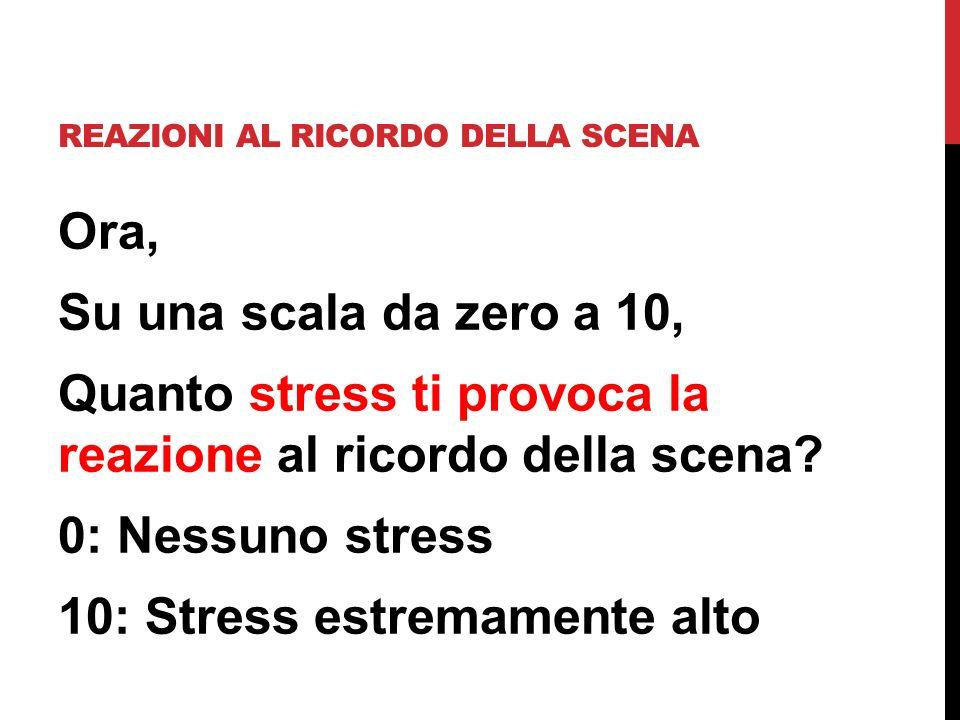 Ora, Su una scala da zero a 10, Quanto stress ti provoca la reazione al ricordo della scena? 0: Nessuno stress 10: Stress estremamente alto