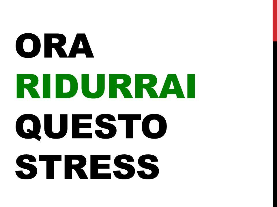 ORA RIDURRAI QUESTO STRESS