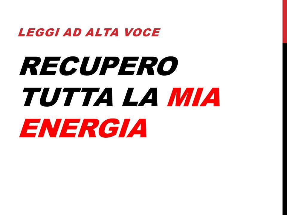 RECUPERO TUTTA LA MIA ENERGIA LEGGI AD ALTA VOCE