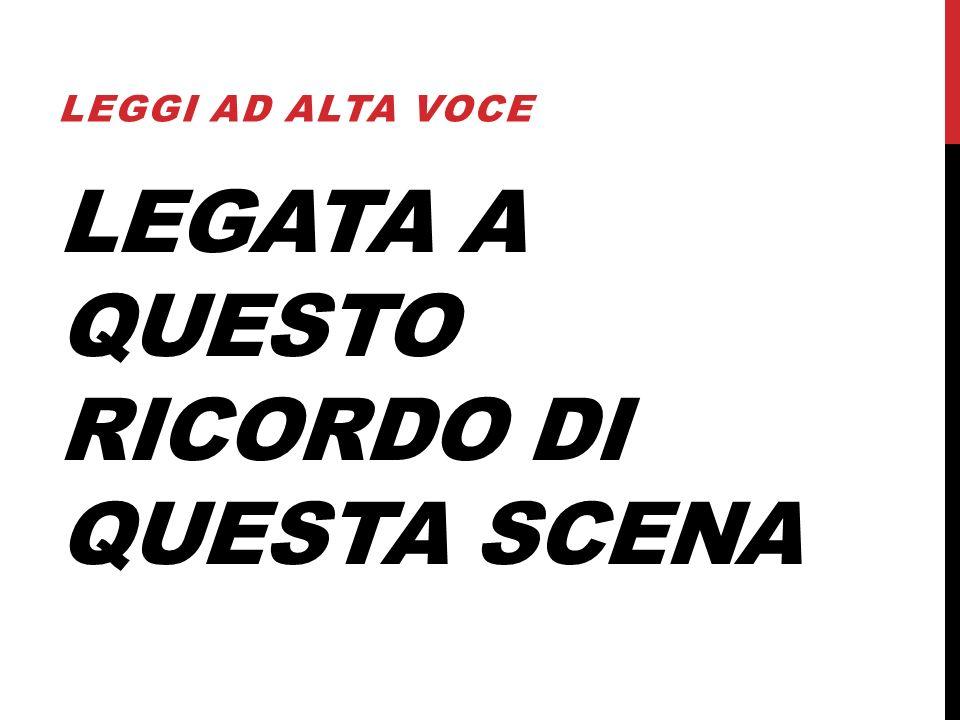 LEGATA A QUESTO RICORDO DI QUESTA SCENA LEGGI AD ALTA VOCE