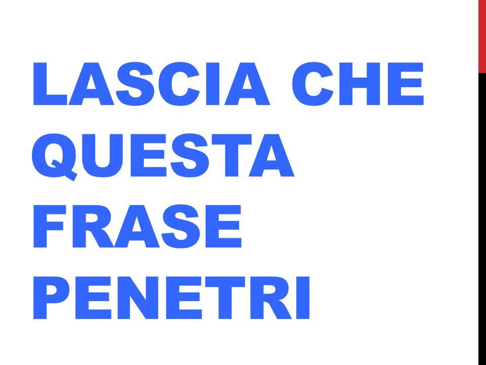 LASCIA CHE QUESTA FRASE PENETRI