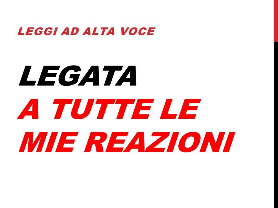 LEGATA A TUTTE LE MIE REAZIONI LEGGI AD ALTA VOCE
