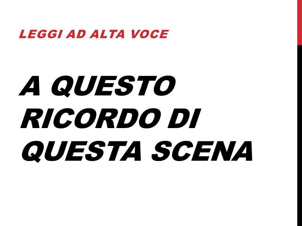 A QUESTO RICORDO DI QUESTA SCENA LEGGI AD ALTA VOCE