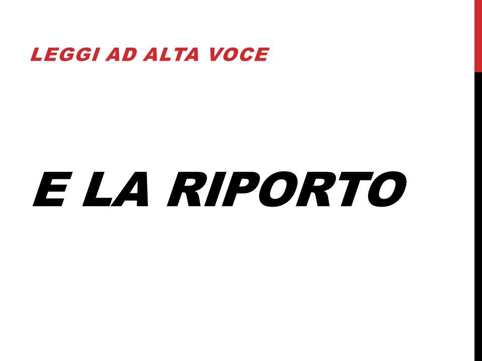 E LA RIPORTO LEGGI AD ALTA VOCE
