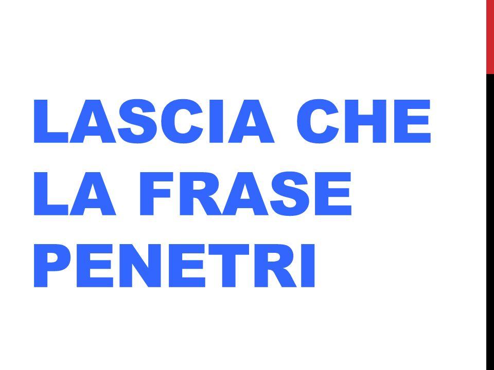 LASCIA CHE LA FRASE PENETRI