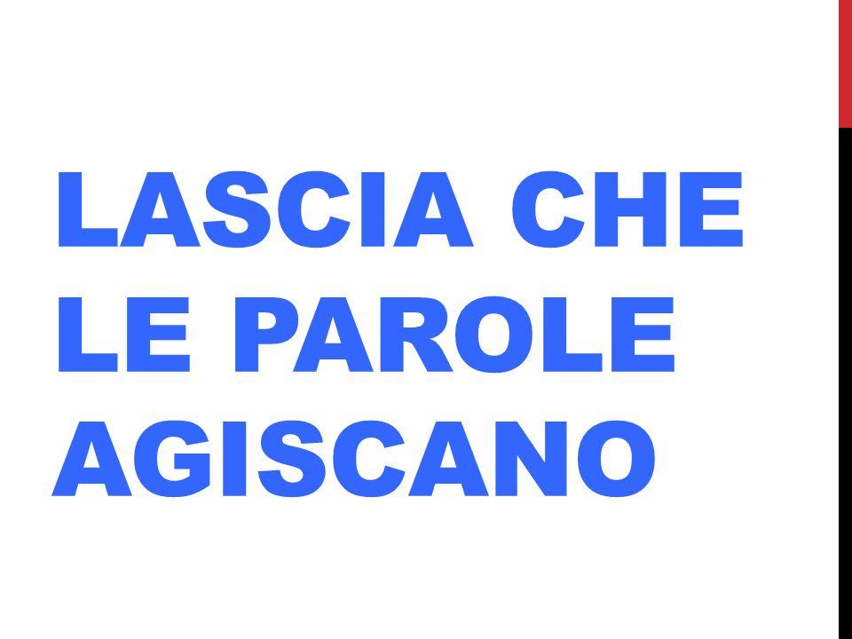 LASCIA CHE LE PAROLE AGISCANO