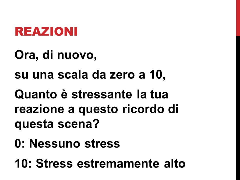 REAZIONI Ora, di nuovo, su una scala da zero a 10, Quanto è stressante la tua reazione a questo ricordo di questa scena? 0: Nessuno stress 10: Stress