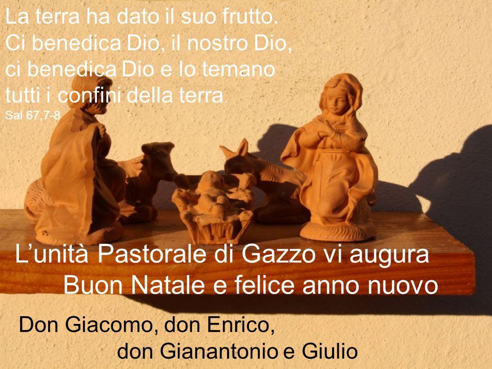Lunità Pastorale di Gazzo vi augura Buon Natale e felice anno nuovo La terra ha dato il suo frutto. Ci benedica Dio, il nostro Dio, ci benedica Dio e