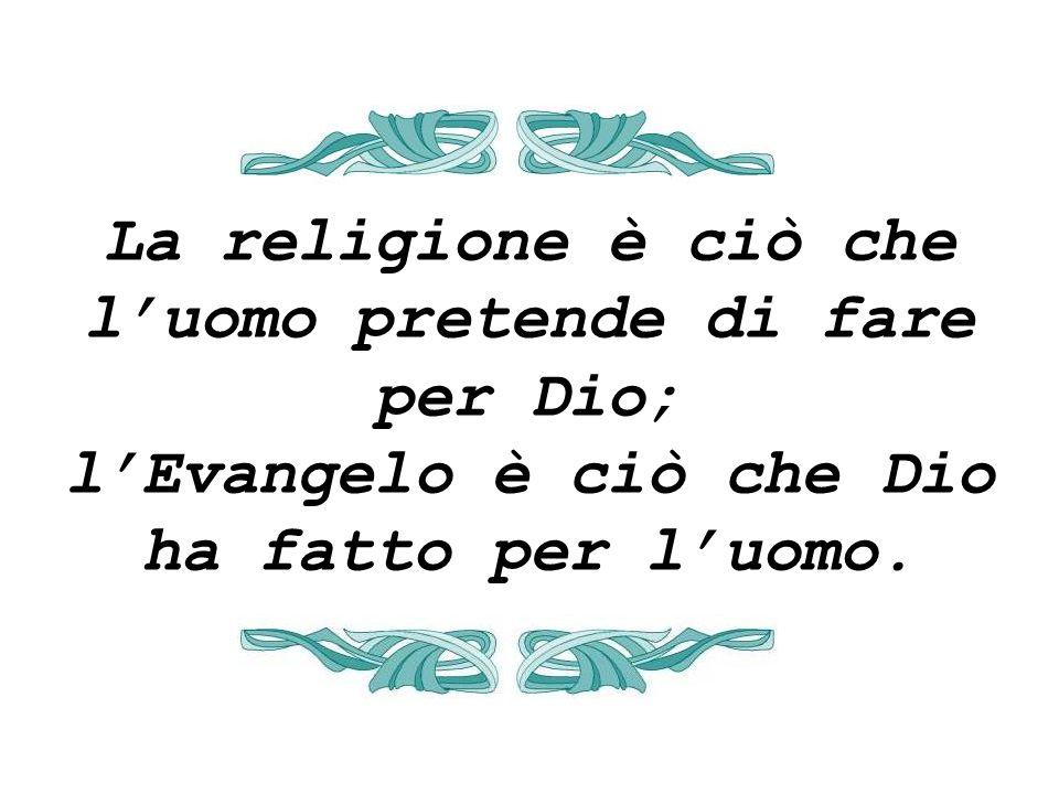 La religione è ciò che luomo pretende di fare per Dio; lEvangelo è ciò che Dio ha fatto per luomo.