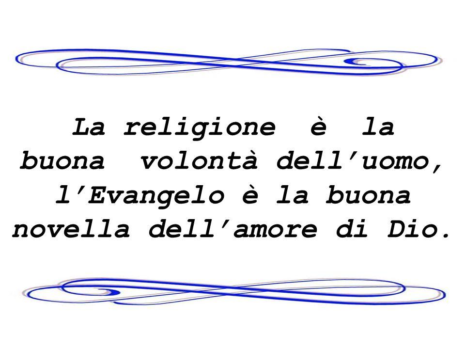 La religione è la buona volontà delluomo, lEvangelo è la buona novella dellamore di Dio.