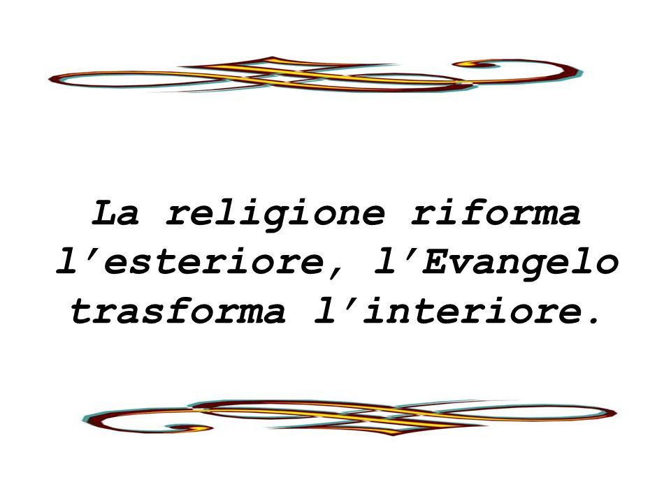 La religione riforma lesteriore, lEvangelo trasforma linteriore.