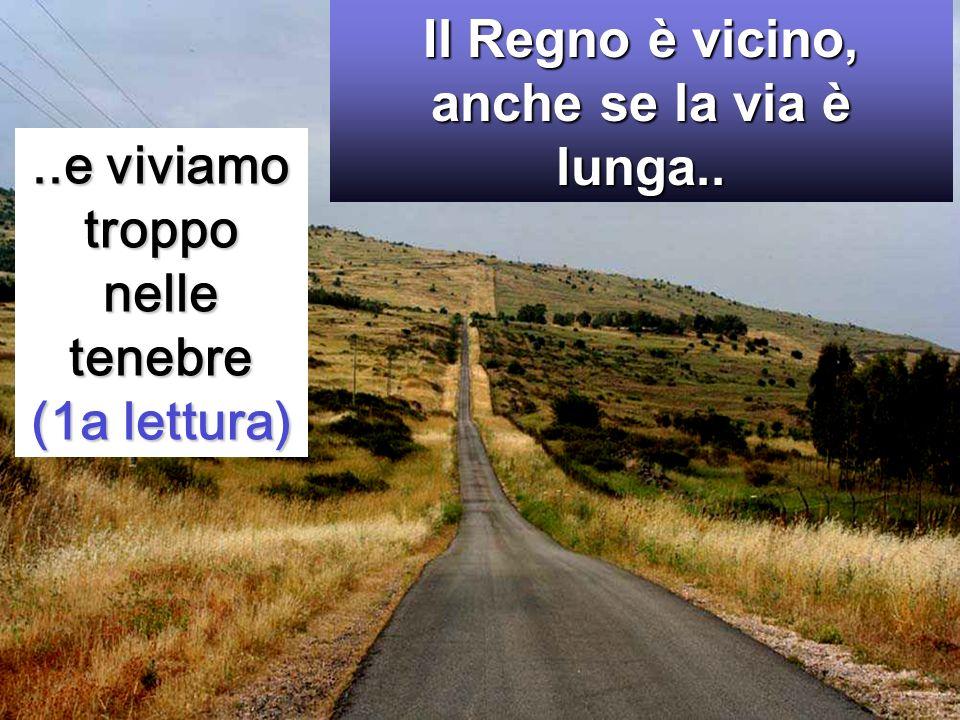 ..e viviamo troppo nelle tenebre (1a lettura) Il Regno è vicino, anche se la via è lunga..